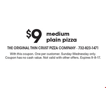 $9 medium plain pizza. With this coupon. One per customer. Sunday-Wednesday only. Coupon has no cash value. Not valid with other offers. Expires 9-8-17.