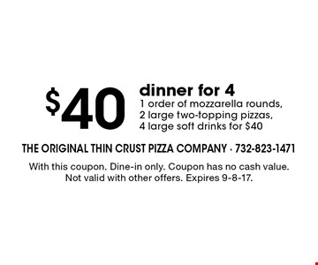 $40 dinner for 4. 1 order of mozzarella rounds, 2 large two-topping pizzas, 4 large soft drinks for $40. With this coupon. Dine-in only. Coupon has no cash value. Not valid with other offers. Expires 9-8-17.