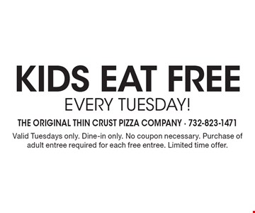kids eat Free Every Tuesday! Valid Tuesdays only. Dine-in only. No coupon necessary. Purchase of adult entree required for each free entree. Limited time offer.