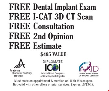 Free I-CAT 3D CT Scan $495 VALUE. Free Estimate. $495 VALUE. Free 2nd Opinion $495 VALUE. Free Consultation $495 VALUE. Free Dental Implant Exam $495 VALUE. Must make an appointment & mention ad. With this coupon. Not valid with other offers or prior services. Expires 10/13/17.