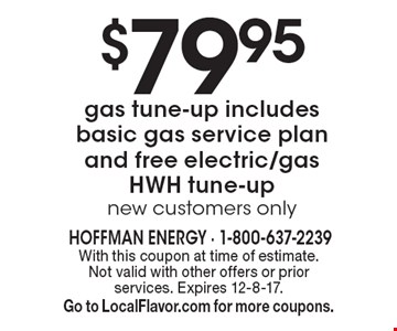 $79.95 gas tune-up includes basic gas service plan and free electric/gas HWH tune-up new customers only . With this coupon at time of estimate.  Not valid with other offers or prior services. Expires 12-8-17. Go to LocalFlavor.com for more coupons.