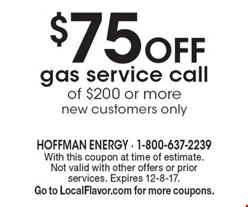 $75 Off gas service call of $200 or more new customers only . With this coupon at time of estimate. Not valid with other offers or prior services. Expires 12-8-17. Go to LocalFlavor.com for more coupons.