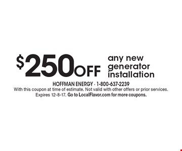 $250 Off any new generator installation. With this coupon at time of estimate. Not valid with other offers or prior services. Expires 12-8-17. Go to LocalFlavor.com for more coupons.