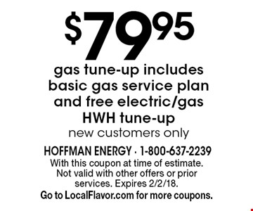 $79.95 gas tune-up includes basic gas service plan and free electric/gas HWH tune-up new customers only. With this coupon at time of estimate.  Not valid with other offers or prior services. Expires 2/2/18. Go to LocalFlavor.com for more coupons.
