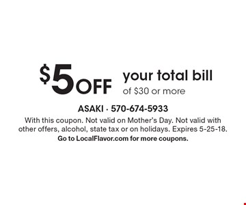 $5 Off your total bill of $30 or more. With this coupon. Not valid on Mother's Day. Not valid with other offers, alcohol, state tax or on holidays. Expires 5-25-18. Go to LocalFlavor.com for more coupons.