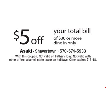 $5 off your total bill of $30 or more, dine in only. With this coupon. Not valid on Father's Day. Not valid with other offers, alcohol, state tax or on holidays. Offer expires 7-6-18.