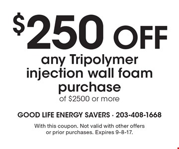 $250 OFF any Tripolymer injection wall foam purchase of $2500 or more. With this coupon. Not valid with other offers or prior purchases. Expires 9-8-17.