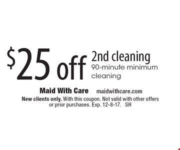$25 off 2nd cleaning - 90-minute minimum cleaning. New clients only. With this coupon. Not valid with other offers or prior purchases. Exp. 12-8-17. SH