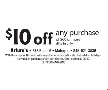 $10 off any purchase of $60 or more. Dine in only. With this coupon. Not valid with any other offer or certificate. Not valid on holidays. Not valid on purchase of gift certificates. Offer expires 8-25-17. Clipper Magazine