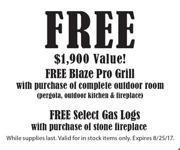 Free Blaze Pro Grill with purchase of complete outdoor room (pergola, outdoor kitchen & fireplace). Free Select Gas Logs with purchase of stone fireplace. While supplies last. Valid for in stock items only. Expires 8/25/17.