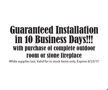 Guaranteed Installation in 10 Business Days with purchase of complete outdoor room or stone fireplace. While supplies last. Valid for in stock items only. Expires 8/25/17.