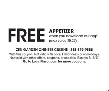FREE appetizer when you download our app! (max value $5.25). With this coupon. Not valid with Local Flavor deals or on holidays. Not valid with other offers, coupons, or specials. Expires 8/18/17. Go to LocalFlavor.com for more coupons.