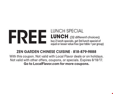 Lunch Special - FREE Lunch (32 different choices). Buy 2 lunch specials, get 3rd lunch special of equal or lesser value free (per table - per group). With this coupon. Not valid with Local Flavor deals or on holidays. Not valid with other offers, coupons, or specials. Expires 8/18/17. Go to LocalFlavor.com for more coupons.