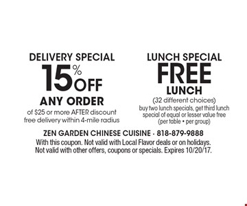 15% Off Any order of $25 or more AFTER discount free delivery within 4-mile radius. Free Lunch (32 different choices) buy two lunch specials, get third lunch special of equal or lesser value free (per table - per group). With this coupon. Not valid with Local Flavor deals or on holidays. Not valid with other offers, coupons or specials. Expires 10/20/17.