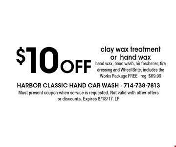 $10 Off clay wax treatment or hand wax. Hand wax, hand wash, air freshener, tire dressing and Wheel Brite, includes the Works Package FREE - reg. $69.99. Must present coupon when service is requested. Not valid with other offers or discounts. Expires 8/18/17. LF