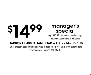 $14.99 manager's special. Reg. $16.99 - includes: tire dressing, hot wax, vacuuming & windows. Must present coupon when service is requested. Not valid with other offers or discounts. Expires 8/18/17. LF