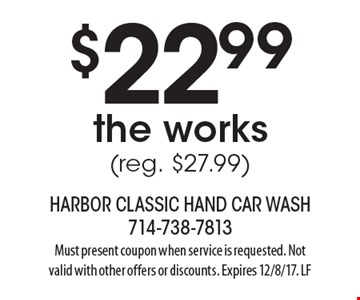 $22.99. The works. (reg. $27.99). Must present coupon when service is requested. Not valid with other offers or discounts. Expires 12/8/17. LF