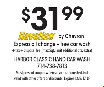 $31.99. Havoline by Chevron Express oil change + free car wash. + Tax. + Disposal fee. (max 5qt. limit additional qts. extra). Must present coupon when service is requested. Not valid with other offers or discounts. Expires 12/8/17. LF