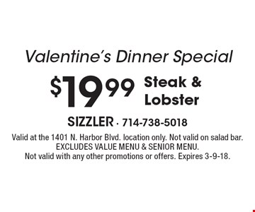 Valentine's Dinner Special $19.99 Steak & Lobster . Valid at the 1401 N. Harbor Blvd. location only. Not valid on salad bar. Excludes Value Menu & Senior Menu. Not valid with any other promotions or offers. Expires 3-9-18.