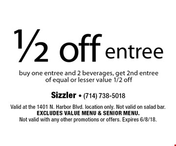 1/2 off entree buy one entree and 2 beverages, get 2nd entree of equal or lesser value 1/2 off. Valid at the 1401 N. Harbor Blvd. location only. Not valid on salad bar. Excludes value menu & senior menu. 
