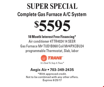 SUPER SPECIAL - $5595 Complete Gas Furnace A/C System. 18 Month Interest Free Financing*. Air conditioner 4TTR4024 14 SEER. Gas Furnace M# TUD1B060 Coil M#4PXCBU24 programmable Thermostat, Slab, labor. *With approved credit. Not to be combined with any other offers. Expires 8/25/17