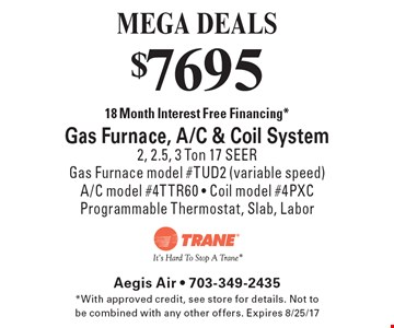 MEGA DEALS - $7695 18 Month Interest Free Financing* Gas Furnace, A/C & Coil System. 2, 2.5, 3 Ton 17 SEER. Gas Furnace model #TUD2 (variable speed) A/C model #4TTR60 - Coil model #4PXO Programmable Thermostat, Slab, Labor. *With approved credit, see store for details. Not to be combined with any other offers. Expires 8/25/17