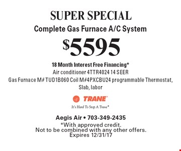 SUPER SPECIAL. $5595 Complete Gas Furnace A/C System. 18 Month Interest Free Financing.* Air conditioner 4TTR4024 14 SEER, Gas Furnace M# TUD1B060 Coil M#4PXCBU24 programmable Thermostat, Slab, labor. *With approved credit.Not to be combined with any other offers. Expires 12/31/17