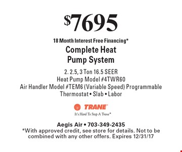 $7695 for Complete Heat Pump System. 2. 2.5, 3 Ton 16.5 SEER Heat Pump Model #4TWR60 Air Handler Model #TEM6 (Variable Speed), Programmable Thermostat, Slab, Labor. 18 Month Interest Free Financing.* *With approved credit, see store for details. Not to be combined with any other offers. Expires 12/31/17