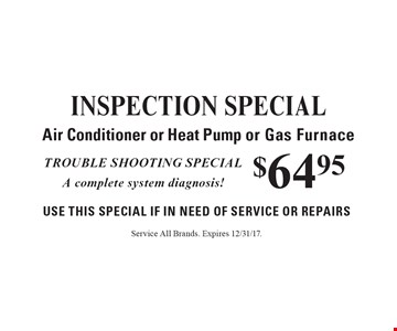 $64.95 INSPECTION sSPECIAL. Air Conditioner or Heat Pump or Gas Furnace. Use This Special if in need of service or repairs. Trouble shooting special. A complete system diagnosis! Service All Brands. Expires 12/31/17.