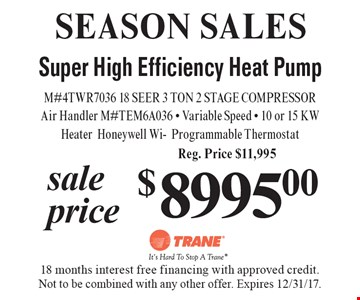 SEASON SALES. Sale Price of $8995.00 for Super High Efficiency Heat Pump M#4TWR7036 18 SEER 3 TON 2 STAGE COMPRESSOR Air Handler M#TEM6A036, Variable Speed, 10 or 15 KW Heater Honeywell Wi-Programmable Thermostat. Reg. Price $11,995. 18 months interest free financing with approved credit. Not to be combined with any other offer. Expires 12/31/17.