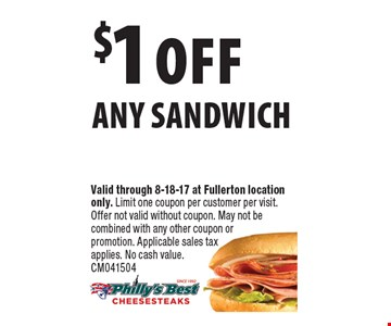 $1 off any sandwich. Valid through 8-18-17 at Fullerton location only. Limit one coupon per customer per visit. Offer not valid without coupon. May not be combined with any other coupon or promotion. Applicable sales tax applies. No cash value. CM041504