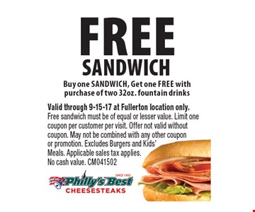 Free sandwich. Buy one sandwich, get one free with purchase of two 32 oz. fountain drinks. Valid through 9-15-17 at Fullerton location only. Free sandwich must be of equal or lesser value. Limit one coupon per customer per visit. Offer not valid without coupon. May not be combined with any other coupon or promotion. Excludes burgers and kids' meals. Applicable sales tax applies. No cash value. CM041502
