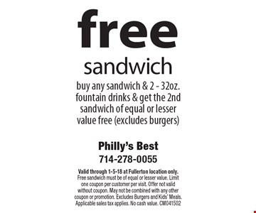Free sandwich. Buy any sandwich & 2 - 32oz. fountain drinks & get the 2nd sandwich of equal or lesser value free (excludes burgers). Valid through 1-5-18 at Fullerton location only. Free sandwich must be of equal or lesser value. Limit one coupon per customer per visit. Offer not valid without coupon. May not be combined with any other coupon or promotion. Excludes Burgers and Kids' Meals. Applicable sales tax applies. No cash value. CM041502