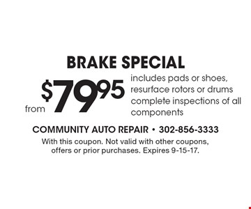 $79.95 BRAKE SPECIAL. Includes pads or shoes, resurface rotors or drums complete inspections of all components. With this coupon. Not valid with other coupons, offers or prior purchases. Expires 9-15-17.