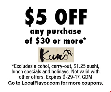 $5 Off any purchase of $30 or more*. *Excludes alcohol, carry-out, $1.25 sushi, lunch specials and holidays. Not valid with other offers. Expires 9-29-17. GDM Go to LocalFlavor.com for more coupons.