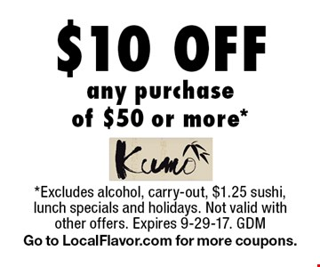$10 Off any purchase of $50 or more*. *Excludes alcohol, carry-out, $1.25 sushi, lunch specials and holidays. Not valid with other offers. Expires 9-29-17. GDM Go to LocalFlavor.com for more coupons.