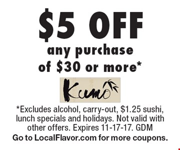 $5 off any purchase of $30 or more. Excludes alcohol, carry-out, $1.25 sushi, lunch specials and holidays. Not valid with other offers. Expires 11-17-17. GDM Go to LocalFlavor.com for more coupons.