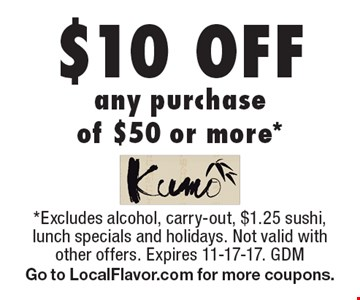 $10 off any purchase of $50 or more. Excludes alcohol, carry-out, $1.25 sushi, lunch specials and holidays. Not valid with other offers. Expires 11-17-17. GDM Go to LocalFlavor.com for more coupons.