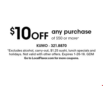 $10 Off any purchase of $50 or more*. *Excludes alcohol, carry-out, $1.25 sushi, lunch specials and holidays. Not valid with other offers. Expires 1-26-18. GDM Go to LocalFlavor.com for more coupons.