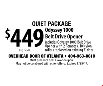 Quiet Package $449 Reg. $620 Odyssey 1000 Belt Drive Opener. Includes Odyssey 1000 Belt Drive Opener with 2 Remotes. 10 Nylon rollers replaced on existing 7' door. Must present Local Flavor coupon. May not be combined with other offers. Expires 8/25/17.