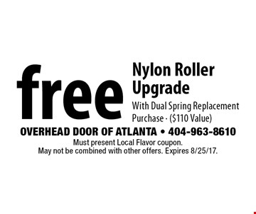 free Nylon Roller UpgradeWith Dual Spring Replacement Purchase - ($110 Value). Must present Local Flavor coupon. May not be combined with other offers. Expires 8/25/17.