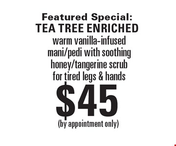 Featured Special: Tea tree enriched $45  warm vanilla-infused mani/pedi with soothing honey/tangerine scrub for tired legs & hands. (by appointment only)