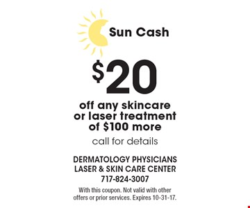 Sun Cash. $20 off any skincare or laser treatment of $100 more. Call for details. With this coupon. Not valid with other offers or prior services. Expires 10-31-17.