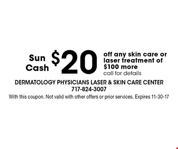 $20 Sun Cash off any skin care or laser treatment of $100 more. Call for details. With this coupon. Not valid with other offers or prior services. Expires 11-30-17