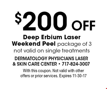 $200 Off Deep Erbium Laser Weekend Peel package of 3. Not valid on single treatments. With this coupon. Not valid with other offers or prior services. Expires 11-30-17