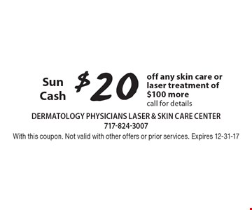 $20 Sun Cash off any skin care or laser treatment of $100 more. Call for details. With this coupon. Not valid with other offers or prior services. Expires 12-31-17