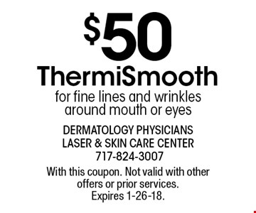 $50 ThermiSmooth for fine lines and wrinkles around mouth or eyes. With this coupon. Not valid with other offers or prior services. Expires 1-26-18.