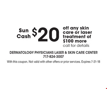 Sun Cash - $20 off any skin care or laser treatment of $100 more. Call for details. With this coupon. Not valid with other offers or prior services. Expires 7-31-18