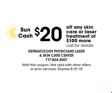 $20 Sun Cash off any skin care or laser treatment of $100 more, call for details. With this coupon. Not valid with other offers or prior services. Expires 8-31-18