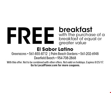 FREE breakfast with the purchase of a breakfast of equal or greater value. With this offer. Not to be combined with other offers. Not valid on holidays. Expires 8/25/17. Go to LocalFlavor.com for more coupons.